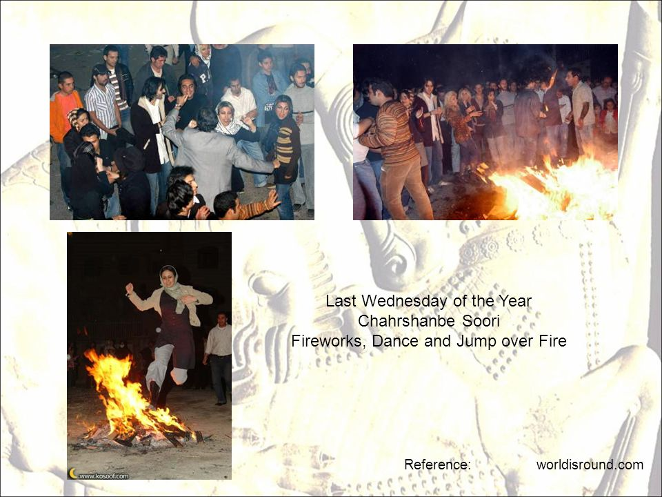 Reference: worldisround.com Last Wednesday of the Year Chahrshanbe Soori Fireworks, Dance and Jump over Fire