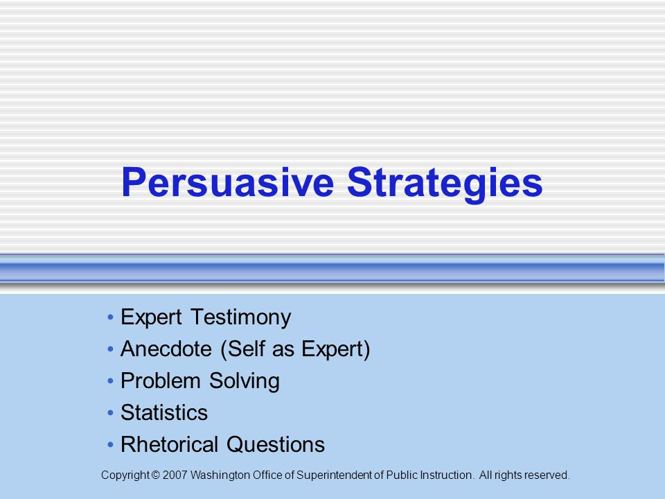 Copyright © 2007 Washington Office of Superintendent of Public Instruction. All rights reserved. Persuasive Strategies Expert Testimony Anecdote (Self