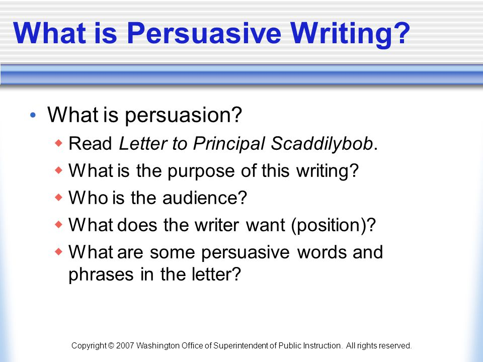 Copyright © 2007 Washington Office of Superintendent of Public Instruction. All rights reserved. What is Persuasive Writing? What is persuasion?  Rea