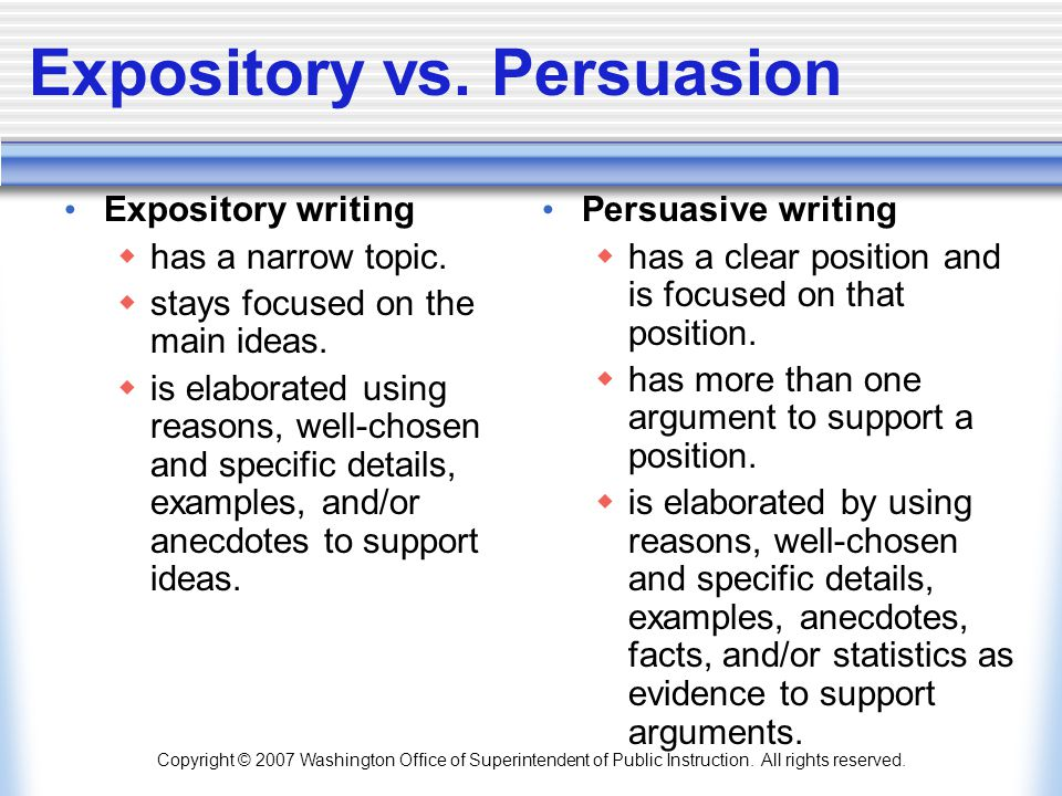 Copyright © 2007 Washington Office of Superintendent of Public Instruction. All rights reserved. Expository vs. Persuasion Expository writing  has a