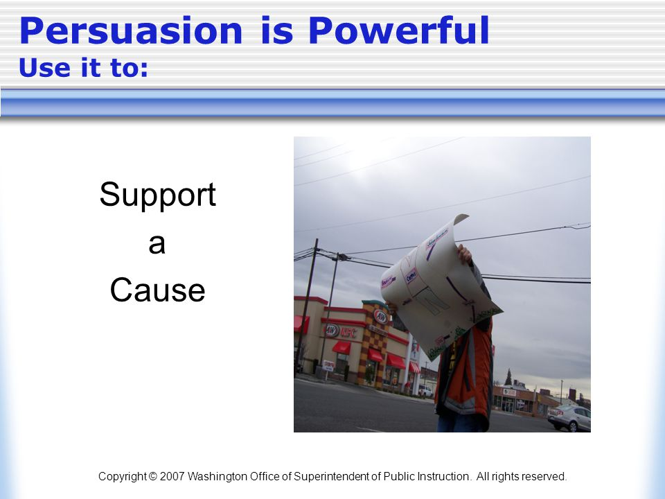 Copyright © 2007 Washington Office of Superintendent of Public Instruction. All rights reserved. Persuasion is Powerful Use it to: Support a Cause