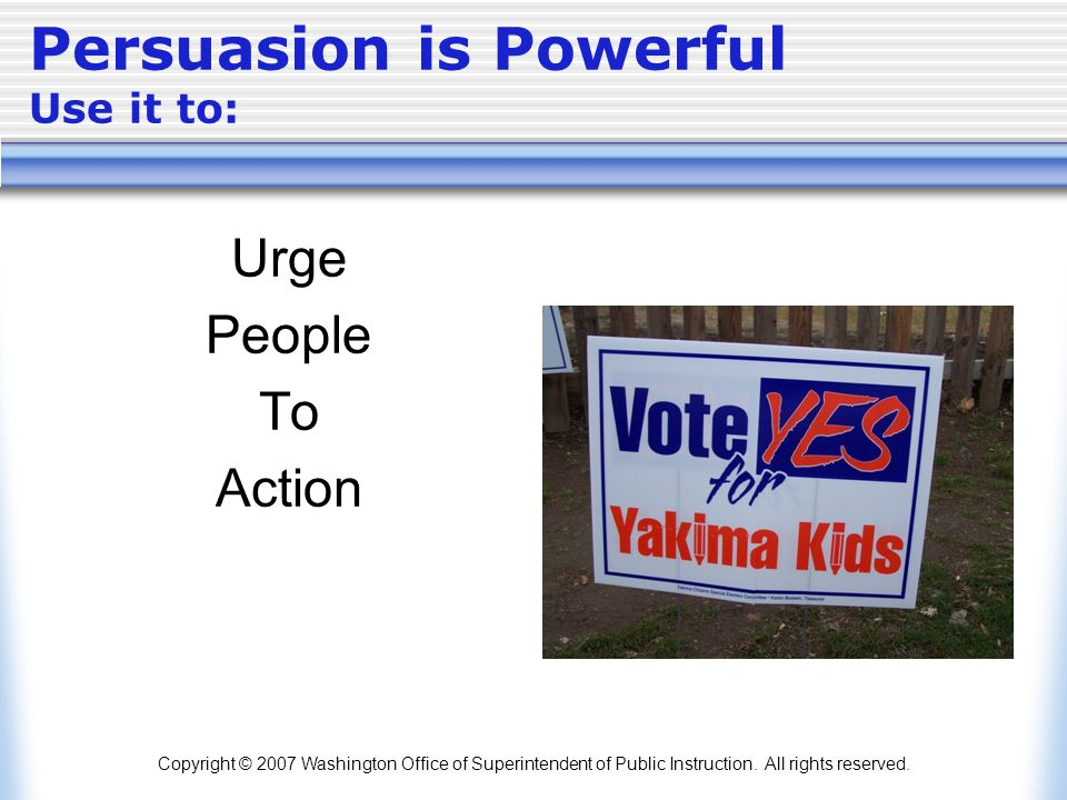 Copyright © 2007 Washington Office of Superintendent of Public Instruction. All rights reserved. Persuasion is Powerful Use it to: Urge People To Acti
