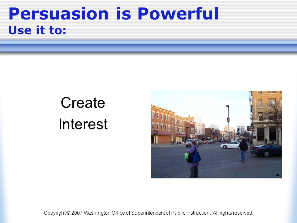 Copyright © 2007 Washington Office of Superintendent of Public Instruction. All rights reserved. Persuasion is Powerful Use it to: Create Interest