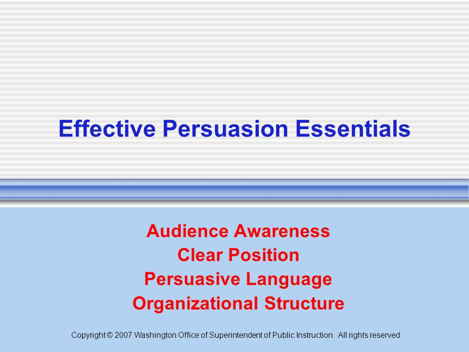 Copyright © 2007 Washington Office of Superintendent of Public Instruction. All rights reserved. Effective Persuasion Essentials Audience Awareness Cl