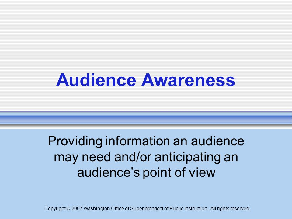 Copyright © 2007 Washington Office of Superintendent of Public Instruction. All rights reserved. Audience Awareness Providing information an audience