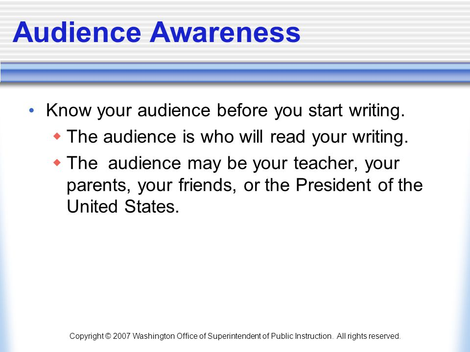 Copyright © 2007 Washington Office of Superintendent of Public Instruction. All rights reserved. Audience Awareness Know your audience before you star