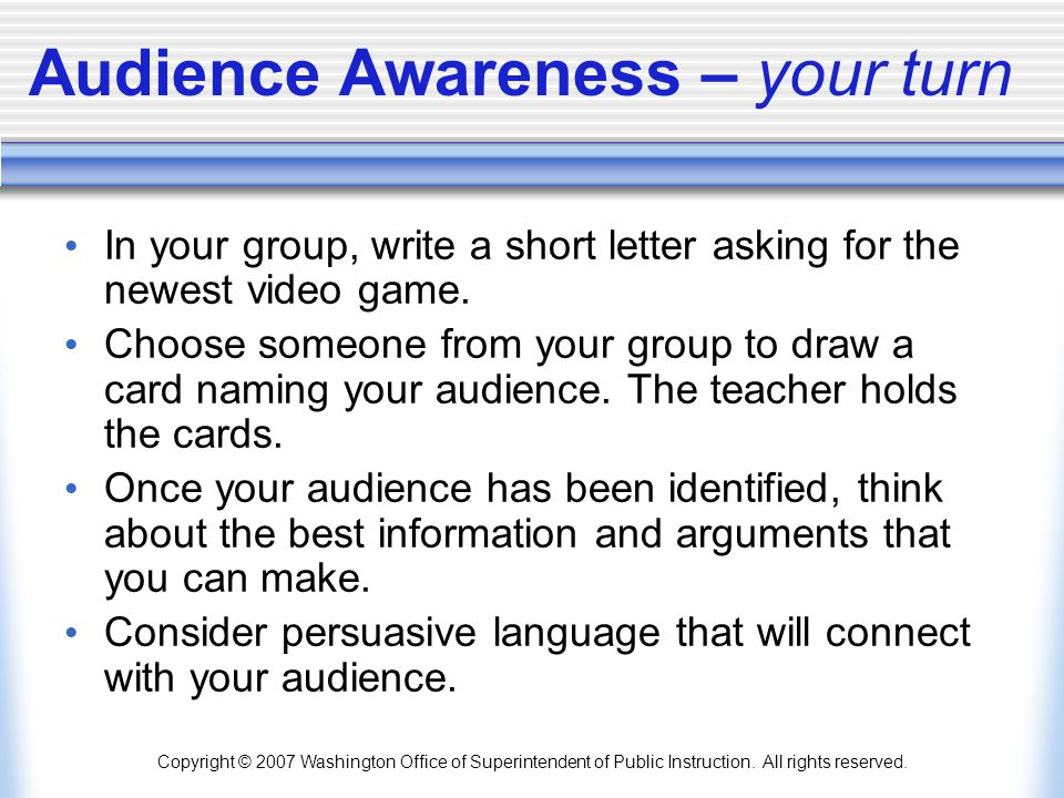 Copyright © 2007 Washington Office of Superintendent of Public Instruction. All rights reserved. Audience Awareness – your turn In your group, write a