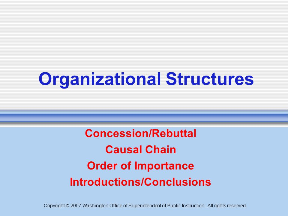Copyright © 2007 Washington Office of Superintendent of Public Instruction. All rights reserved. Organizational Structures Concession/Rebuttal Causal
