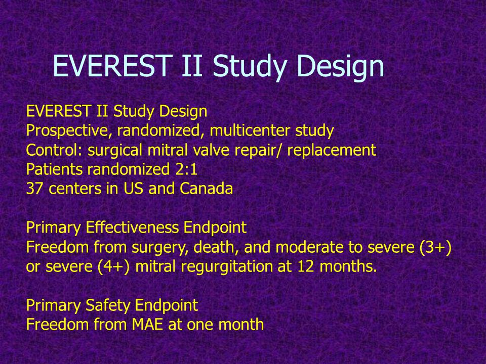 EVEREST II Study Design Prospective, randomized, multicenter study Control: surgical mitral valve repair/ replacement Patients randomized 2:1 37 centers in US and Canada Primary Effectiveness Endpoint Freedom from surgery, death, and moderate to severe (3+) or severe (4+) mitral regurgitation at 12 months.