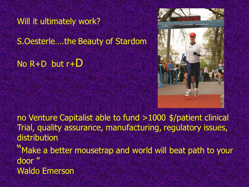 Will it ultimately work? S.Oesterle….the Beauty of Stardom No R+D but r+ D no Venture Capitalist able to fund >1000 $/patient clinical Trial, quality