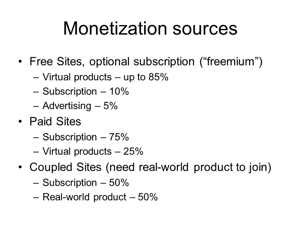 Monetization sources Free Sites, optional subscription ( freemium ) –Virtual products – up to 85% –Subscription – 10% –Advertising – 5% Paid Sites –Subscription – 75% –Virtual products – 25% Coupled Sites (need real-world product to join) –Subscription – 50% –Real-world product – 50%