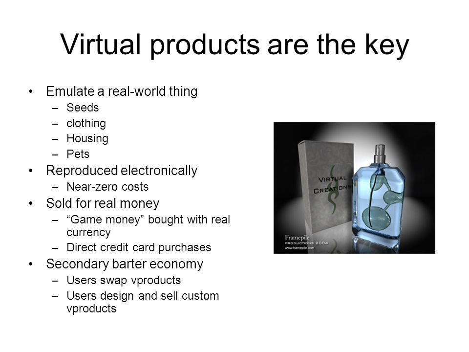 Virtual products are the key Emulate a real-world thing –Seeds –clothing –Housing –Pets Reproduced electronically –Near-zero costs Sold for real money – Game money bought with real currency –Direct credit card purchases Secondary barter economy –Users swap vproducts –Users design and sell custom vproducts