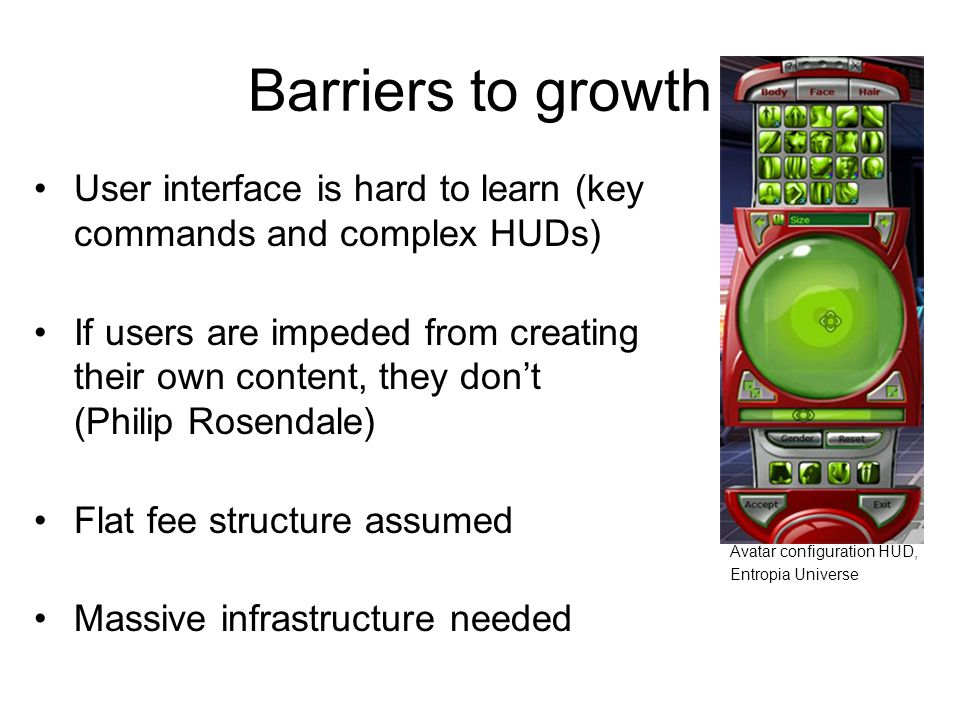 Barriers to growth User interface is hard to learn (key commands and complex HUDs) If users are impeded from creating their own content, they don't (Philip Rosendale) Flat fee structure assumed Massive infrastructure needed Avatar configuration HUD, Entropia Universe