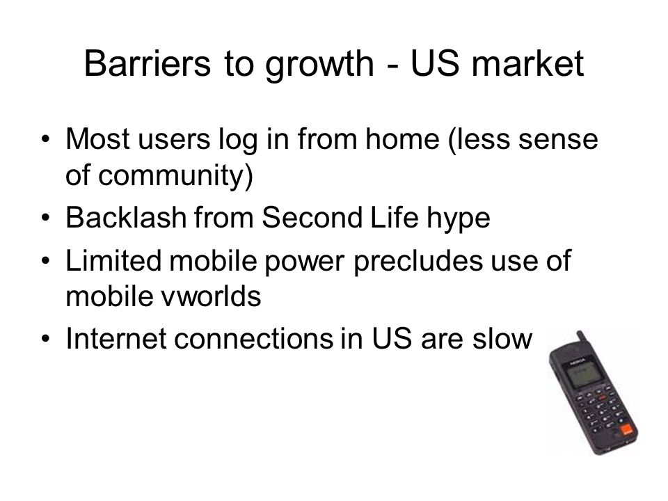Barriers to growth - US market Most users log in from home (less sense of community) Backlash from Second Life hype Limited mobile power precludes use of mobile vworlds Internet connections in US are slow