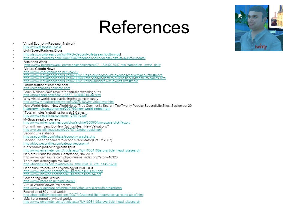 References Virtual Economy Research Network http://virtual-economy.org/ http://virtual-economy.org/ LightSpeed Partners Blogs http://lsvp.wordpress.com/ s=RPG+Second+Life&searchbutton=go!http://lsvp.wordpress.com/ s=RPG+Second+Life&searchbutton=go http://lsvp.wordpress.com/2008/09/02/facebook-selling-digital-gifts-at-a-35m-run-rate/ Business Week http://www.businessweek.com/magazine/content/07_13/b4027047.htm campaign_id=rss_dailyhttp://www.businessweek.com/magazine/content/07_13/b4027047.htm campaign_id=rss_daily Virtual Goods News http://www.charleshudson.net/ p=512 http://www.virtualgoodsnews.com/2009/11/asia-driving-the-virtual-goods-marketplace-.html#more http://www.virtualgoodsnews.com/2009/09/over-half-of-gamers-purchasing-in-freemium-games.html http://www.virtualgoodsnews.com/2009/10/ning-launches-virtual-gifts.html#more http://www.charleshudson.net/ p=512 http://www.virtualgoodsnews.com/2009/11/asia-driving-the-virtual-goods-marketplace-.html#more http://www.virtualgoodsnews.com/2009/09/over-half-of-gamers-purchasing-in-freemium-games.html http://www.virtualgoodsnews.com/2009/10/ning-launches-virtual-gifts.html#more Online traffice at compete.com http://siteanalytics.compete.com http://siteanalytics.compete.com Cnet - Neilsen 2008 results for social networking sites http://news.cnet.com/8301-13577_3-9948219-36.html http://news.cnet.com/8301-13577_3-9948219-36.html Why virtual worlds are overtaking the game industry http://www.virtualworldsnews.com/2007/10/why-virtual-wor.html http://www.virtualworldsnews.com/2007/10/why-virtual-wor.html New World Notes - New World Notes True Community Search: Top Twenty Popular Second Life Sites, September 20 http://nwn.blogs.com/nwn/2007/09/new-world-notes.html http://nwn.blogs.com/nwn/2007/09/new-world-notes.html Total minutes netratings for web 2.0 sites http://www.netratings.com/pr/pr_070710.pdf http://www.netratings.com/pr/pr_070710.pdf MySpace real pageviews http://www.mikeindustries.com/blog/archive/2006/04/myspace-click-factory http://www.mikeindustries.com/blog/archive/2006/04/myspace-click-factory Fun with numbers: Do New Ratings Mean New Valuations.