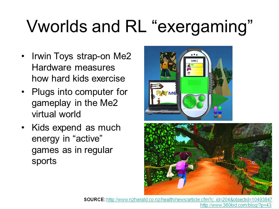 Vworlds and RL exergaming Irwin Toys strap-on Me2 Hardware measures how hard kids exercise Plugs into computer for gameplay in the Me2 virtual world Kids expend as much energy in active games as in regular sports SOURCE: http://www.nzherald.co.nz/health/news/article.cfm c_id=204&objectid=10493847 http://www.360kid.com/blog/ p=43http://www.nzherald.co.nz/health/news/article.cfm c_id=204&objectid=10493847 http://www.360kid.com/blog/ p=43