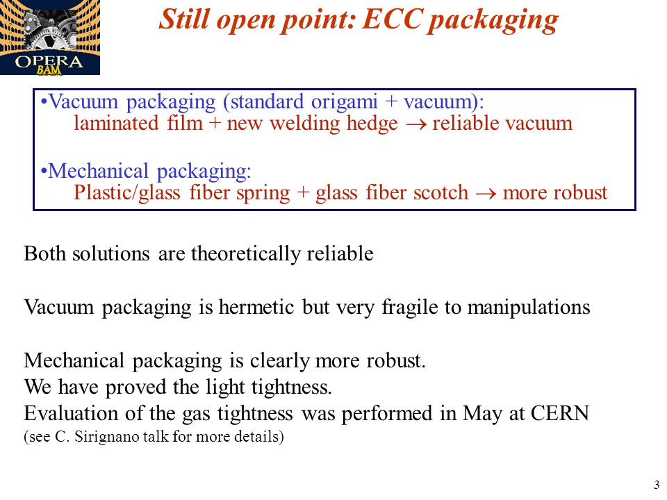3 Still open point: ECC packaging Vacuum packaging (standard origami + vacuum): laminated film + new welding hedge  reliable vacuum Mechanical packaging: Plastic/glass fiber spring + glass fiber scotch  more robust Both solutions are theoretically reliable Vacuum packaging is hermetic but very fragile to manipulations Mechanical packaging is clearly more robust.