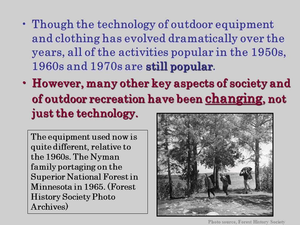 still popularThough the technology of outdoor equipment and clothing has evolved dramatically over the years, all of the activities popular in the 1950s, 1960s and 1970s are still popular.