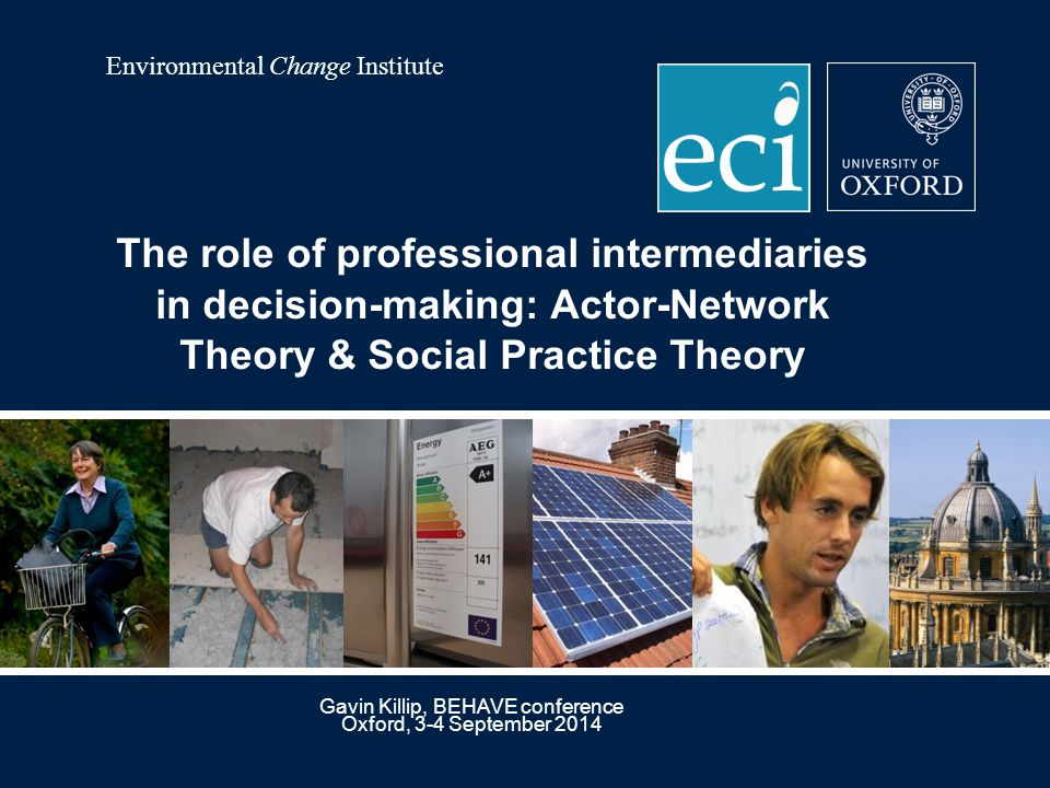 Environmental Change Institute Gavin Killip, BEHAVE conference Oxford, 3-4 September 2014 The role of professional intermediaries in decision-making: Actor-Network Theory & Social Practice Theory