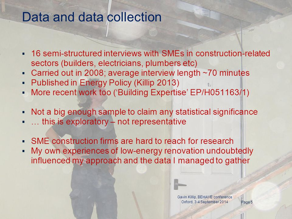 Data and data collection  16 semi-structured interviews with SMEs in construction-related sectors (builders, electricians, plumbers etc)  Carried out in 2008; average interview length ~70 minutes  Published in Energy Policy (Killip 2013)  More recent work too ('Building Expertise' EP/H051163/1)  Not a big enough sample to claim any statistical significance  … this is exploratory – not representative  SME construction firms are hard to reach for research  My own experiences of low-energy renovation undoubtedly influenced my approach and the data I managed to gather Page 5 Gavin Killip, BEHAVE conference Oxford, 3-4 September 2014