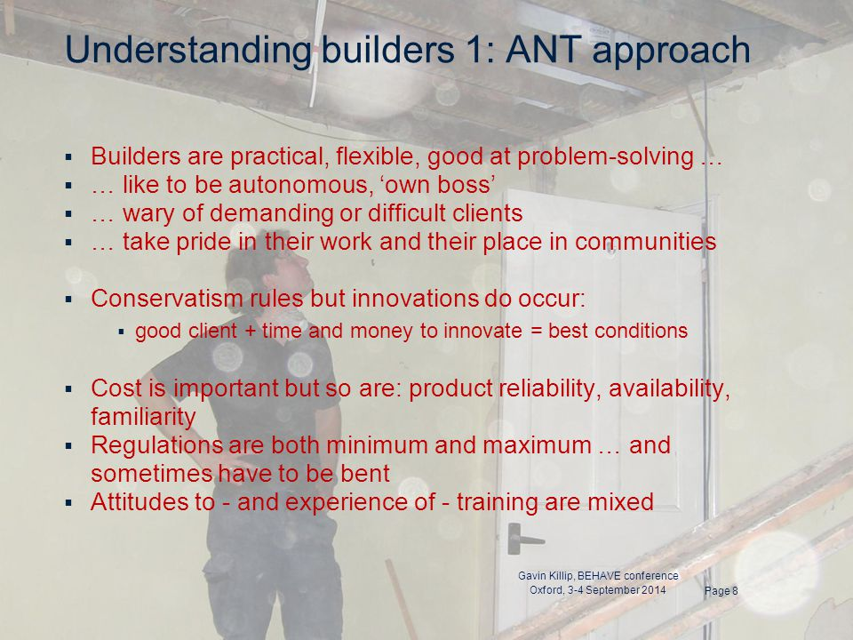 Understanding builders 1: ANT approach  Builders are practical, flexible, good at problem-solving …  … like to be autonomous, 'own boss'  … wary of demanding or difficult clients  … take pride in their work and their place in communities  Conservatism rules but innovations do occur:  good client + time and money to innovate = best conditions  Cost is important but so are: product reliability, availability, familiarity  Regulations are both minimum and maximum … and sometimes have to be bent  Attitudes to - and experience of - training are mixed Page 8 Gavin Killip, BEHAVE conference Oxford, 3-4 September 2014