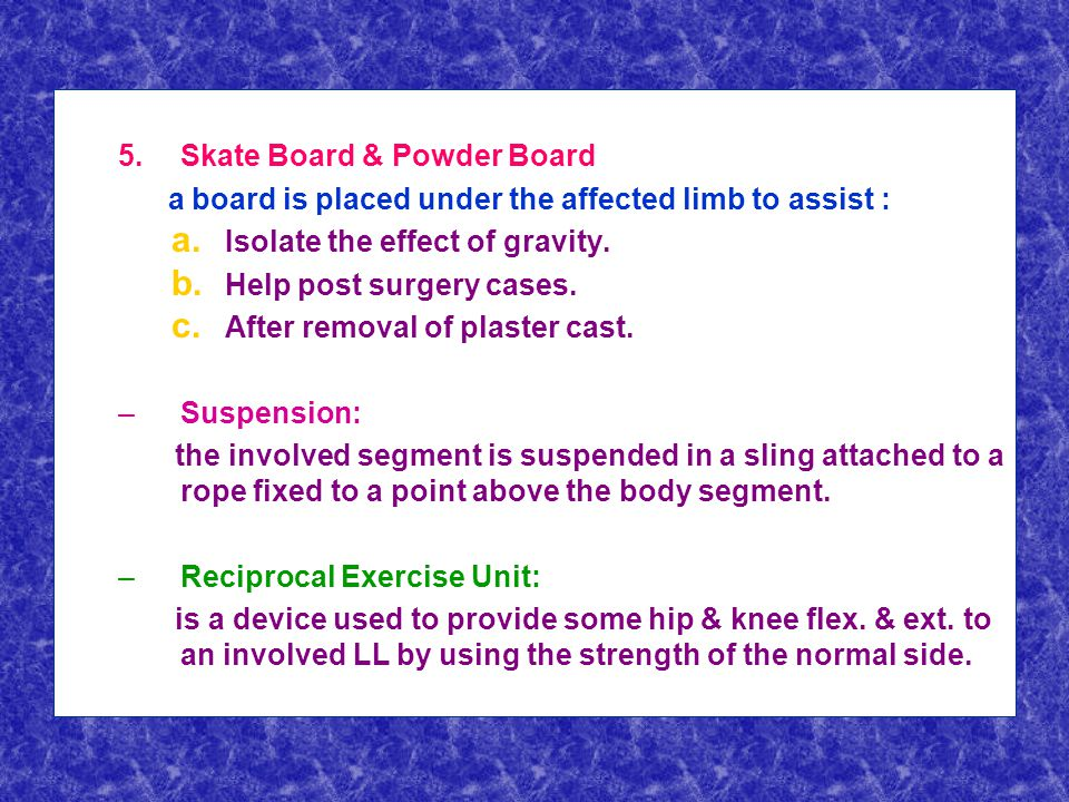 5. 5.Skate Board & Powder Board: a board is placed under the affected limb to assist : a.