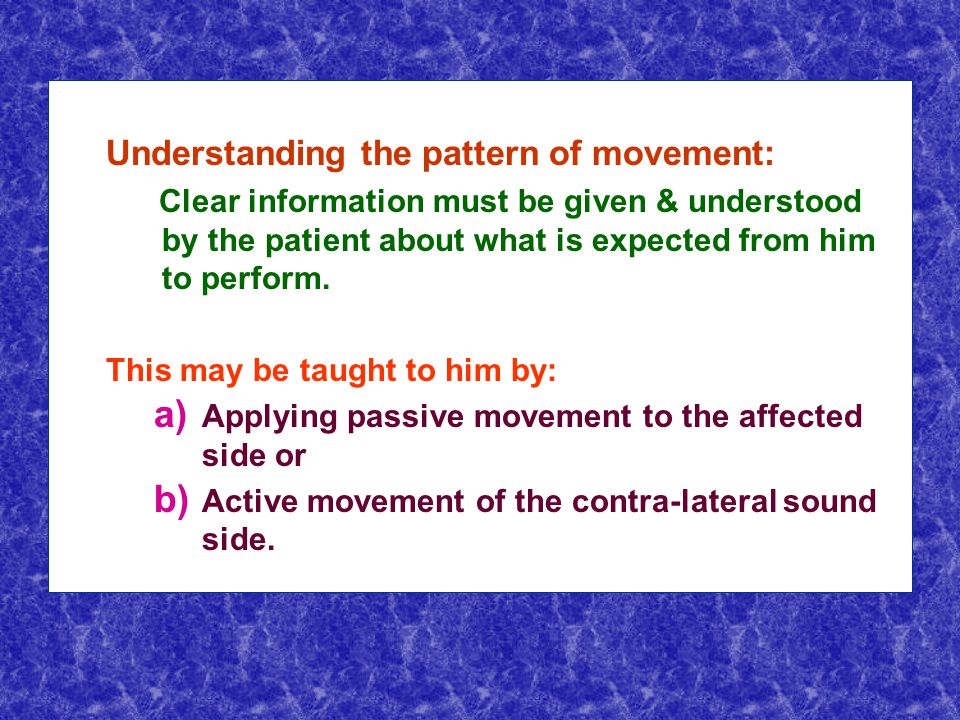 Understanding the pattern of movement: Clear information must be given & understood by the patient about what is expected from him to perform.