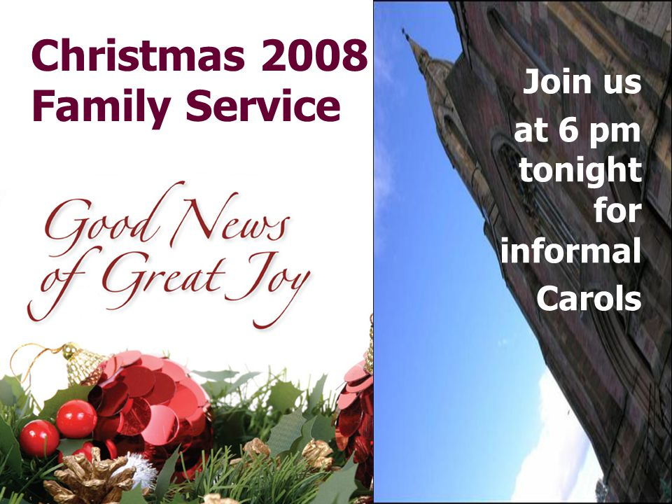 Christmas 2008 Family Service Join us at 6 pm tonight for informal Carols