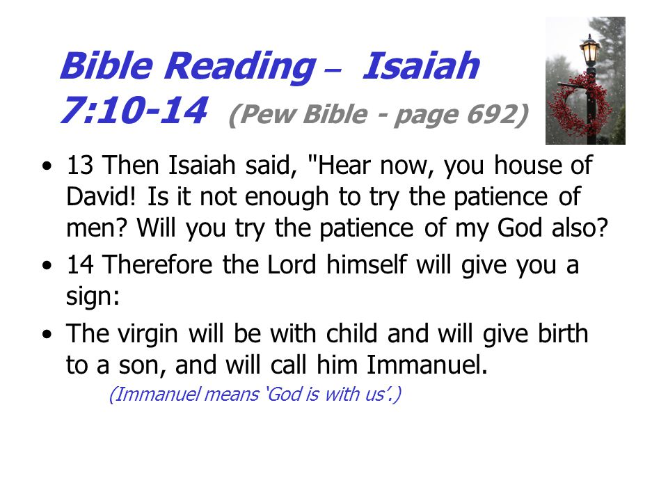 Bible Reading – Isaiah 7:10-14 (Pew Bible - page 692) 13 Then Isaiah said, Hear now, you house of David.