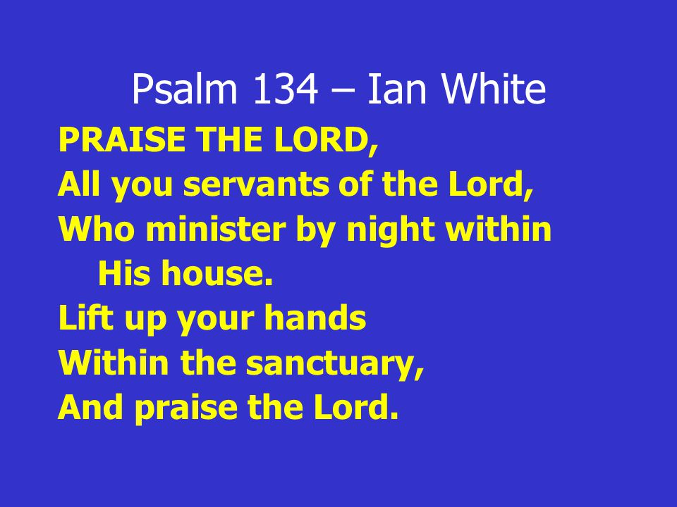 Psalm 134 – Ian White PRAISE THE LORD, All you servants of the Lord, Who minister by night within His house.