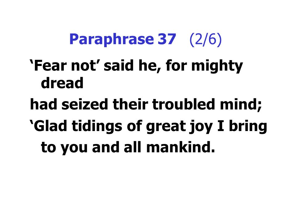 Paraphrase 37 (2/6) 'Fear not' said he, for mighty dread had seized their troubled mind; 'Glad tidings of great joy I bring to you and all mankind.