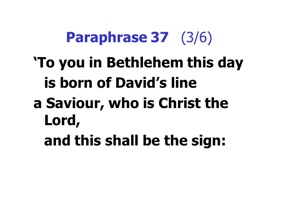 Paraphrase 37 (3/6) 'To you in Bethlehem this day is born of David's line a Saviour, who is Christ the Lord, and this shall be the sign: