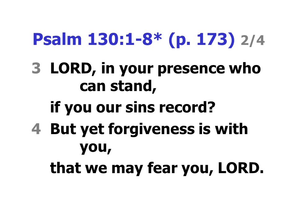 Psalm 130:1-8* (p.173) 2/4 3LORD, in your presence who can stand, if you our sins record.