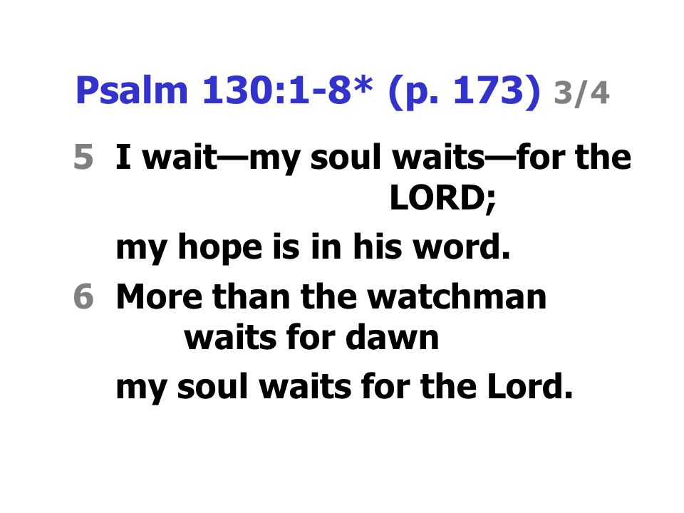 Psalm 130:1-8* (p. 173) 3/4 5I wait—my soul waits—for the LORD; my hope is in his word.