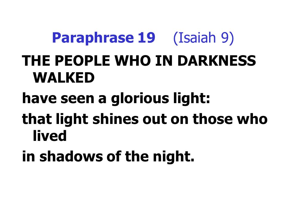 Paraphrase 19 (Isaiah 9) THE PEOPLE WHO IN DARKNESS WALKED have seen a glorious light: that light shines out on those who lived in shadows of the nigh