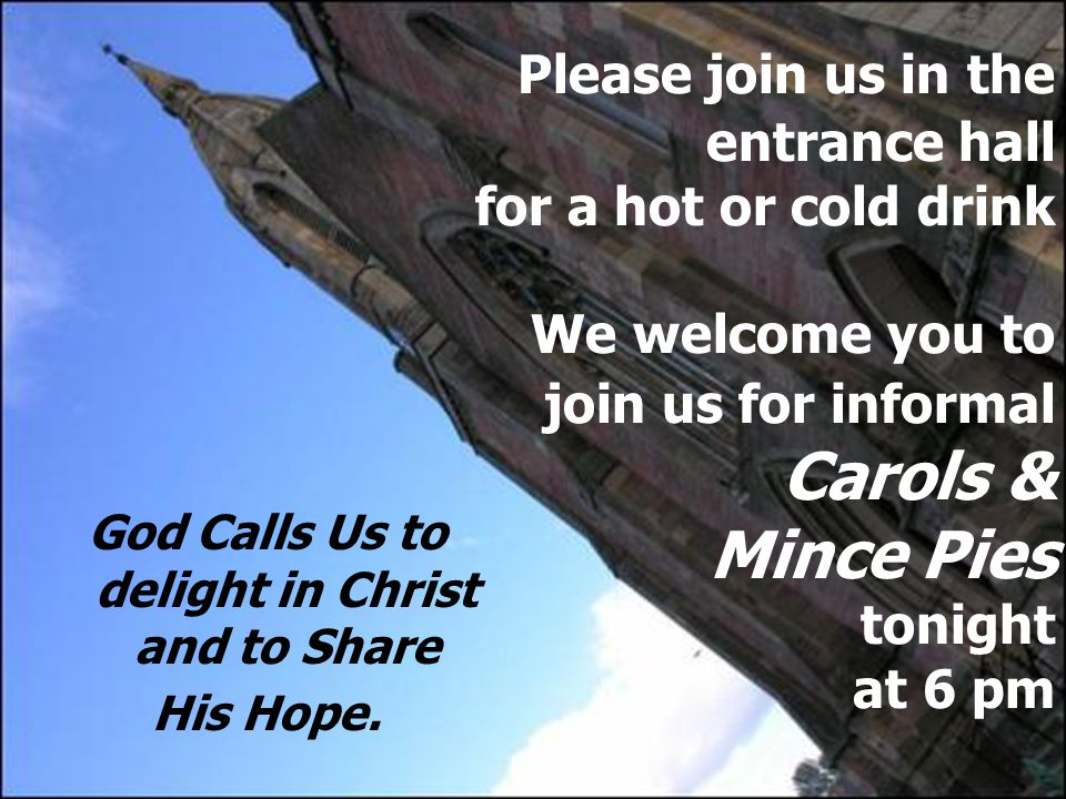 Please join us in the entrance hall for a hot or cold drink We welcome you to join us for informal Carols & Mince Pies tonight at 6 pm God Calls Us to