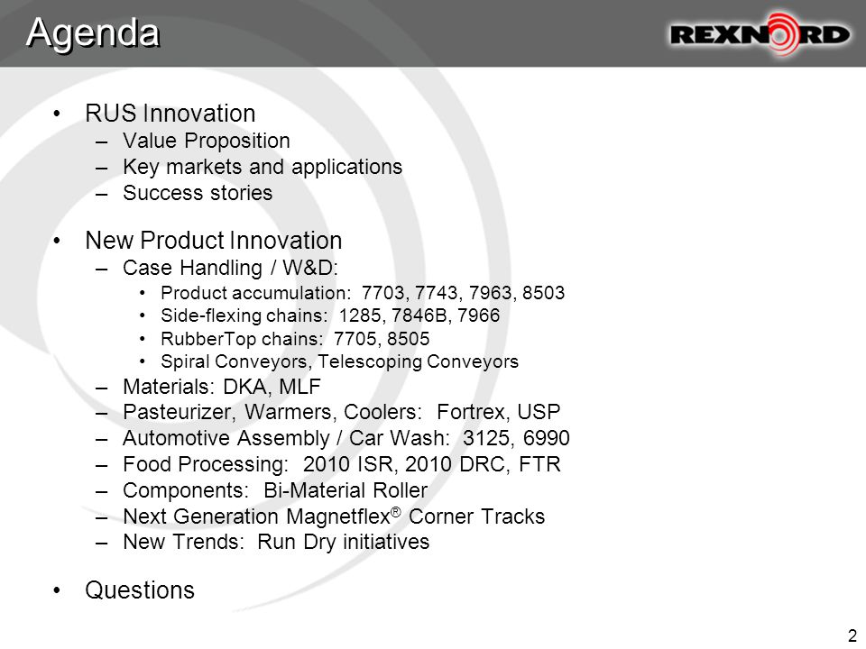 2 RUS Innovation –Value Proposition –Key markets and applications –Success stories New Product Innovation –Case Handling / W&D: Product accumulation: 7703, 7743, 7963, 8503 Side-flexing chains: 1285, 7846B, 7966 RubberTop chains: 7705, 8505 Spiral Conveyors, Telescoping Conveyors –Materials: DKA, MLF –Pasteurizer, Warmers, Coolers: Fortrex, USP –Automotive Assembly / Car Wash: 3125, 6990 –Food Processing: 2010 ISR, 2010 DRC, FTR –Components: Bi-Material Roller –Next Generation Magnetflex ® Corner Tracks –New Trends: Run Dry initiatives Questions Agenda