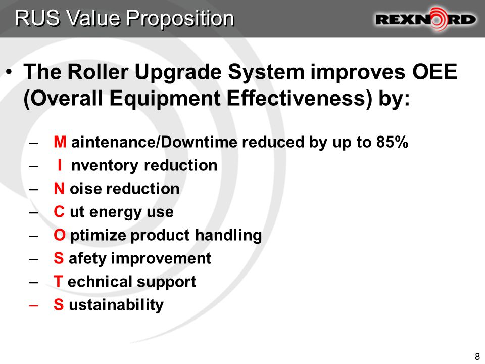 8 The Roller Upgrade System improves OEE (Overall Equipment Effectiveness) by: – M aintenance/Downtime reduced by up to 85% – I nventory reduction – N oise reduction – C ut energy use – O ptimize product handling – S afety improvement – T echnical support – S ustainability RUS Value Proposition