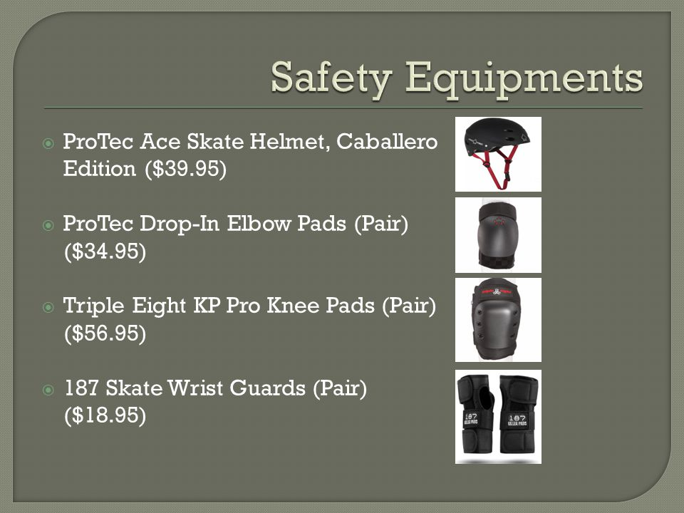  ProTec Ace Skate Helmet, Caballero Edition ($39.95)  ProTec Drop-In Elbow Pads (Pair) ($34.95)  Triple Eight KP Pro Knee Pads (Pair) ($56.95)  18