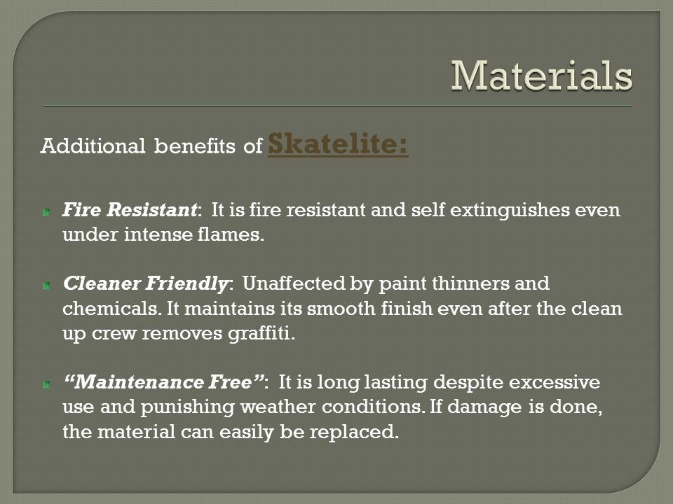 Additional benefits of Skatelite: Fire Resistant: It is fire resistant and self extinguishes even under intense flames. Cleaner Friendly: Unaffected b