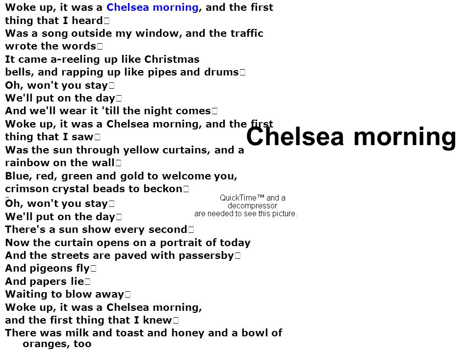 Chelsea morning Woke up, it was a Chelsea morning, and the first thing that I heard Was a song outside my window, and the traffic wrote the words It c