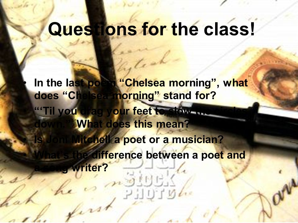 "Questions for the class! In the last poem ""Chelsea morning"", what does ""Chelsea morning"" stand for? ""'Til you drag your feet to slow the circles down."