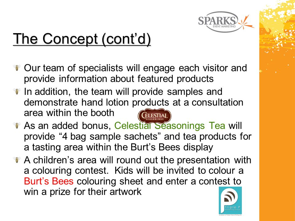 The Concept (cont'd) Our team of specialists will engage each visitor and provide information about featured products In addition, the team will provide samples and demonstrate hand lotion products at a consultation area within the booth As an added bonus, Celestial Seasonings Tea will provide 4 bag sample sachets and tea products for a tasting area within the Burt's Bees display A children's area will round out the presentation with a colouring contest.