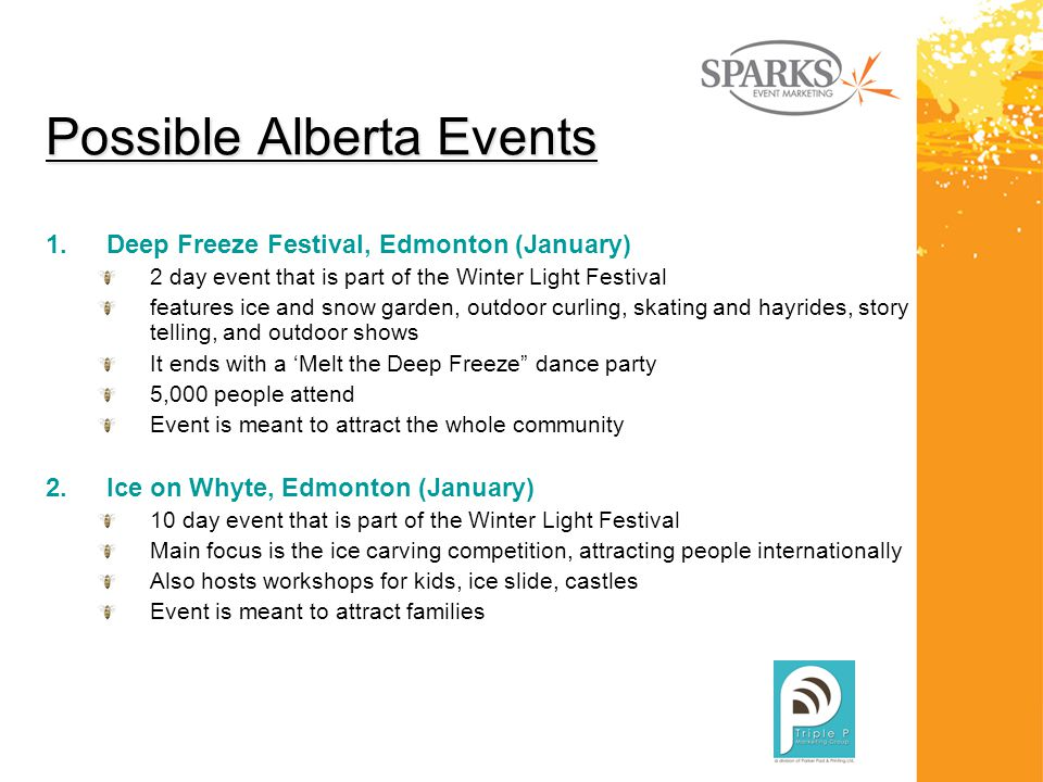 Possible Alberta Events 1.Deep Freeze Festival, Edmonton (January) 2 day event that is part of the Winter Light Festival features ice and snow garden, outdoor curling, skating and hayrides, story telling, and outdoor shows It ends with a 'Melt the Deep Freeze dance party 5,000 people attend Event is meant to attract the whole community 2.Ice on Whyte, Edmonton (January) 10 day event that is part of the Winter Light Festival Main focus is the ice carving competition, attracting people internationally Also hosts workshops for kids, ice slide, castles Event is meant to attract families