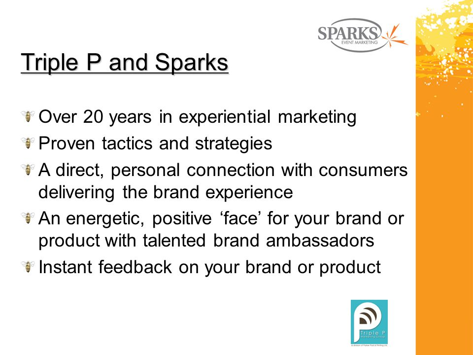 Triple P and Sparks Over 20 years in experiential marketing Proven tactics and strategies A direct, personal connection with consumers delivering the brand experience An energetic, positive 'face' for your brand or product with talented brand ambassadors Instant feedback on your brand or product