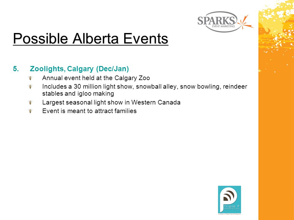 Possible Alberta Events 5.Zoolights, Calgary (Dec/Jan) Annual event held at the Calgary Zoo Includes a 30 million light show, snowball alley, snow bowling, reindeer stables and igloo making Largest seasonal light show in Western Canada Event is meant to attract families