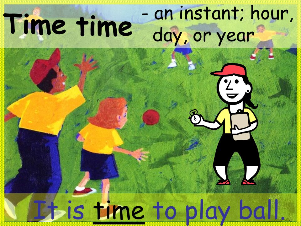 Anne Miller Time - an instant; hour, day, or year time It is time to play ball.