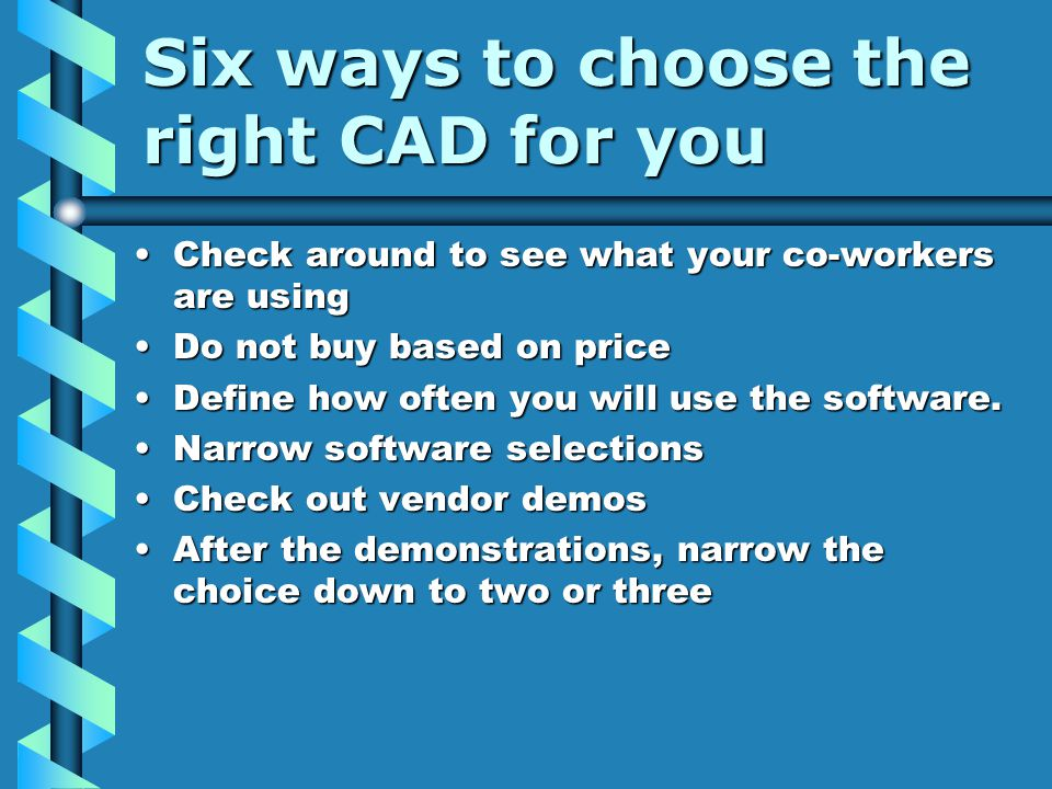 Six ways to choose the right CAD for you Check around to see what your co-workers are usingCheck around to see what your co-workers are using Do not buy based on priceDo not buy based on price Define how often you will use the software.Define how often you will use the software.