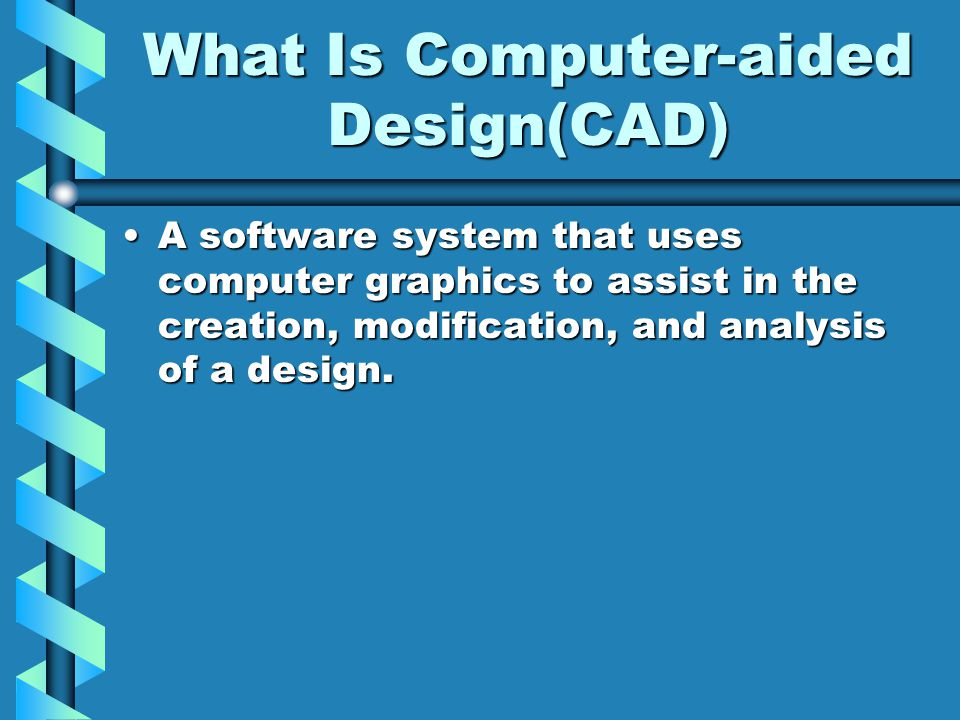 What Is Computer-aided Design(CAD) A software system that uses computer graphics to assist in the creation, modification, and analysis of a design.A software system that uses computer graphics to assist in the creation, modification, and analysis of a design.