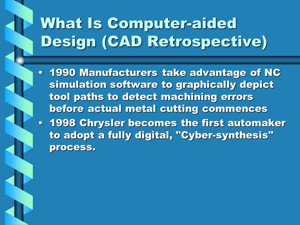 What Is Computer-aided Design (CAD Retrospective) 1990 Manufacturers take advantage of NC simulation software to graphically depict tool paths to detect machining errors before actual metal cutting commences1990 Manufacturers take advantage of NC simulation software to graphically depict tool paths to detect machining errors before actual metal cutting commences 1998 Chrysler becomes the first automaker to adopt a fully digital, Cyber-synthesis process.1998 Chrysler becomes the first automaker to adopt a fully digital, Cyber-synthesis process.